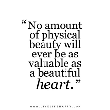Beauty Comes From The Heart Quotes Best Of No Amount Of Physical Beauty Will Ever Be As Valuable As A Beautiful