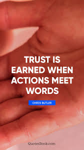 Quotes on trust Trust is earned when actions meet words Quote by Chris Butler 78