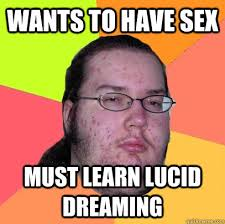 wants to have sex must learn lucid dreaming - Butthurt Dweller ... via Relatably.com