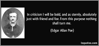 in criticism i will be bold and as sternly absolutely just  in criticism i will be bold and as sternly absolutely just friend and more edgar allan poe quotes