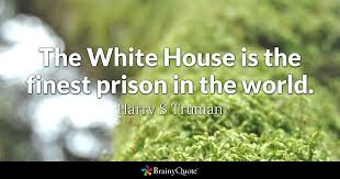 Harry Truman Quotes New The White House Is The Finest Prison In The World Harry S Truman