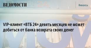 vip клиент ВТБ девять месяцев не может добиться от банка  vip клиент ВТБ 24 девять месяцев не может добиться от банка возврата своих денег ВЕДОМОСТИ