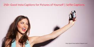 250 Good Insta Captions For Pictures Of Yourself Selfie Captions