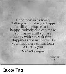 Quotes About Being Happy With Yourself First Best of Happiness Is A Choice Nothing Will Make You Happy Untill You Choose