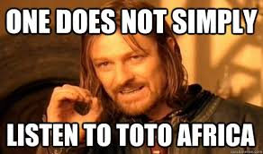 ONE DOES NOT SIMPLY LISTEN TO TOTO AFRICA - One Does Not Simply ... via Relatably.com