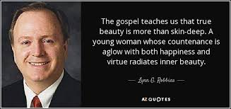 Beauty Is More Than Skin Deep Quotes Best of Lynn G Robbins Quote The Gospel Teaches Us That True Beauty Is