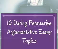 10 Daring Persuasive Argumentative Essay Topics Academic
