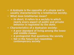 """utopia and dystopia utopia two greek words """"oi"""" not and """"topos  a dystopia is the opposite of a utopia and is usually characterized by a totalitarian society"""