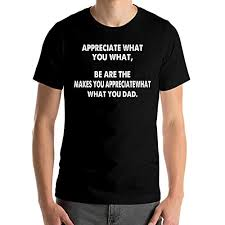 Make You Shirt Amazon Com Appreciate What You What Be Are The Makes You Appreciate