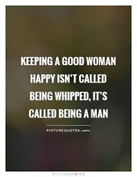 Being A Man Quotes Enchanting Keeping A Good Woman Happy Isn't Called Being Whipped It's Called