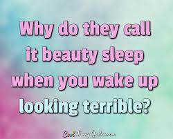 Need My Beauty Sleep Quotes Best of Why Do They Call It Beauty Sleep When You Wake Up Looking Terrible