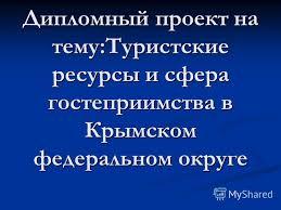 Презентация на тему Дипломный проект на тему Туристские ресурсы  1 Дипломный проект на тему Туристские ресурсы и сфера гостеприимства в Крымском федеральном округе