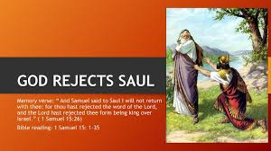 "GOD REJECTS SAUL Memory verse: "" And Samuel said to Saul I will not return  with thee: for thou hast rejected the word of the Lord, and the Lord hast.  - ppt download"