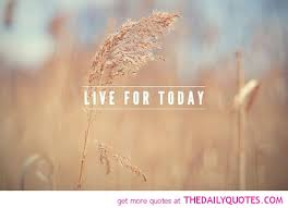 Live For Today Quotes Adorable Quotes About Live For Today 48 Quotes