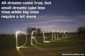 Small Dream Quotes Best of All Dreams Come True But Small Dreams Take Less StatusMind