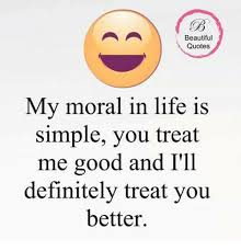 Simple Quotes Delectable Beautiful Quotes My Moral In Life Is Simple You Treat Me Good And I