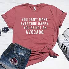 Make You Shirt Amazon Com You Cant Make Everyone Happy Youre Not An Avocado T