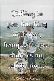 Talking To You Laughing With You Being With You Changes My Whole