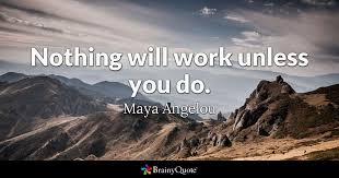 Quotes Works Maya Angelou Nothing Will Work Unless You Do