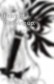 fears of growing up essay wattpad fears of growing up