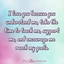 Support Quotes Stunning I Love You Because You Understand Me Take The Time To Teach Me