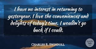 Quote Of Today Simple Charles R Swindoll I Have No Interest In Returning To Yesteryear