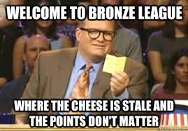 welcome to bronze league where the cheese is stale and the points ... via Relatably.com