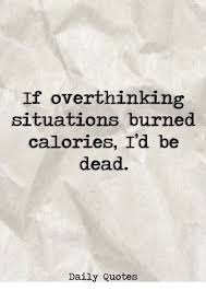 Daily quotes If Overthinking Situations Burned Calories I'd Be Dead Daily Quotes 33