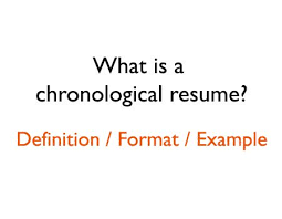 What is a chronological resume definition and chronological resume example:  http://textycafe.com/what-is-a-chronological-resume-format-and-defin