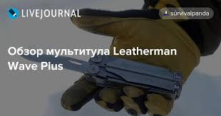 Обзор <b>мультитула Leatherman Wave Plus</b>: survivalpanda ...