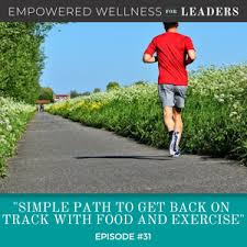 Ep 31 Simple Path To Get Back On Track With Food And Exercise
