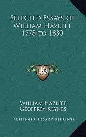 selected essays of william hazlitt to william hazlitt  selected essays of william hazlitt 1778 to 1830