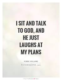 Sit To Talk Sit And Talk To God And He Just Laughs At My Plans Impressive Just For Laughs Quotes