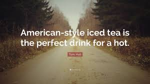 Tom Holt Quote American Style Iced Tea Is The Perfect Drink For A