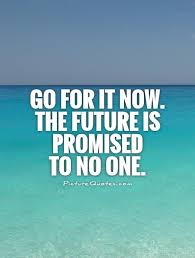 Go For It Quotes Simple Go For It Now The Future Is Promised To No One Picture Quotes