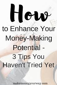 How To Enhance Your Money Making Potential 3 Tips You