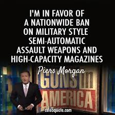 Gun Control Quotes New Piers Morgan Quote About Weapons High Capacity Magazines Guns Gun