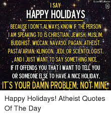 Christian Holiday Quotes Best of FbcomWFLAtheismi I SAY HAPPY HOLIDAYS BECAUSE I DONT ALWAYS KNOW IF