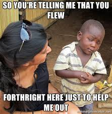So you're telling me that you flew forthright here just to help me ... via Relatably.com