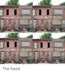 HOOD WITH CLINTON HOOD WITH BUSH HOOD WITH OBAMA HOOD AFTER TRUMP the Hood  | Obama Meme on ME.ME