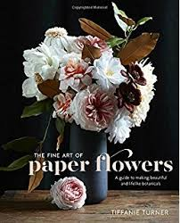 The Exquisite Book Of Paper Flower Transformations The Fine Art Of Paper Flowers A Guide To Making Beautiful And