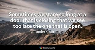 sometimes we stare so long at a door that is closing that we see too late