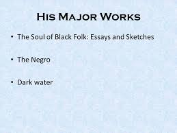 w e b du bois the man a poet politician an activist a diplomat 7 his major works the soul of black folk essays and sketches the negro dark water