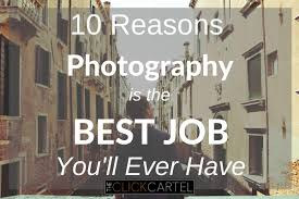 10 reasons photography is the best job you ll ever have the 10 reasons why photography is the best job you will ever have header