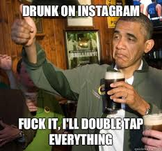 Drunk on instagram Fuck it, I'll double tap everything - Upvote ... via Relatably.com