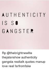 Authenticity Quotes New AUTHENTICITY I S S GANGSTER Rp Thejalanshow Authenticity Gangsta