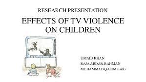 effects of tv violence on children research presentation effects of tv violence on children umaid khan raja abdar rahman muhammad qasim