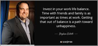 Work Life Balance Quotes Impressive Stephen Gillett Quote Invest In Your Work Life Balance Time With