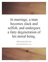 Slack Quote New In Marriage A Man Becomes Slack And Selfish And Undergoes A