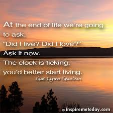 End Of Life Quotes Inspirational Beauteous At The End Of Life We're Going To Ask Did I Live Did I Love Ask